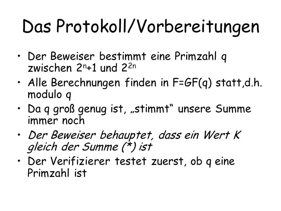 Das Protokoll/Vorbereitungen Der Beweiser bestimmt eine Primzahl q zwischen 2 n +1 und 2 2n Alle Berechnungen finden in F=GF(q) statt,d.h. modulo q Da