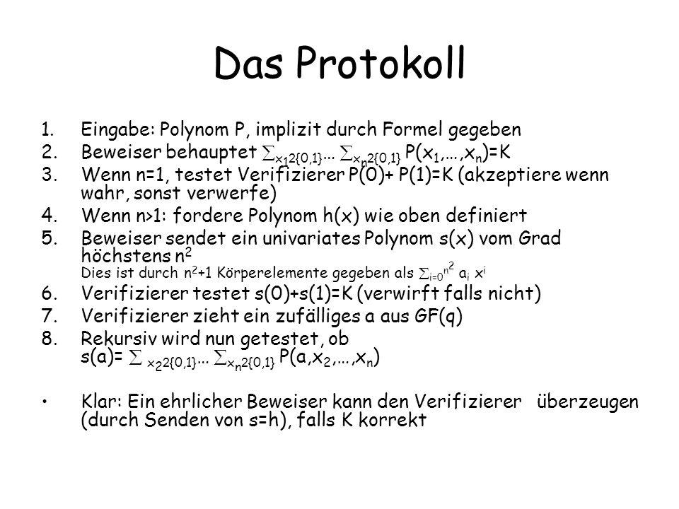 Das Protokoll 1.Eingabe: Polynom P, implizit durch Formel gegeben 2.Beweiser behauptet x 1 2 {0,1} … x n 2 {0,1} P(x 1,…,x n )=K 3.Wenn n=1, testet Ve