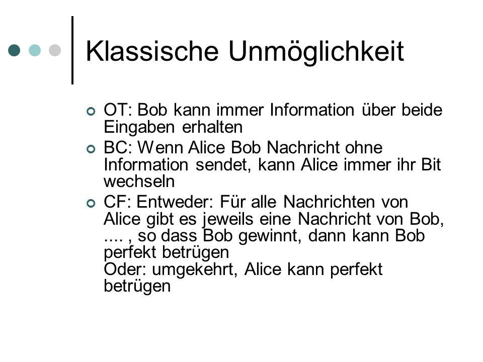 Klassische Unmöglichkeit OT: Bob kann immer Information über beide Eingaben erhalten BC: Wenn Alice Bob Nachricht ohne Information sendet, kann Alice immer ihr Bit wechseln CF: Entweder: Für alle Nachrichten von Alice gibt es jeweils eine Nachricht von Bob,...., so dass Bob gewinnt, dann kann Bob perfekt betrügen Oder: umgekehrt, Alice kann perfekt betrügen