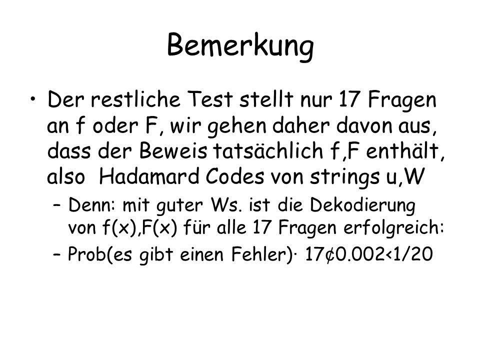 Bemerkung Der restliche Test stellt nur 17 Fragen an f oder F, wir gehen daher davon aus, dass der Beweis tatsächlich f,F enthält, also Hadamard Codes