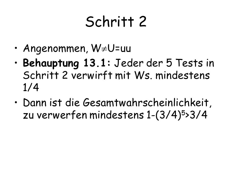 Schritt 2 Angenommen, W U=u  u Behauptung 13.1: Jeder der 5 Tests in Schritt 2 verwirft mit Ws. mindestens 1/4 Dann ist die Gesamtwahrscheinlichkeit,