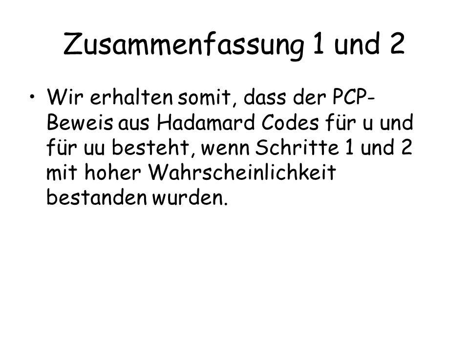 Zusammenfassung 1 und 2 Wir erhalten somit, dass der PCP- Beweis aus Hadamard Codes für u und für u  u besteht, wenn Schritte 1 und 2 mit hoher Wahrs