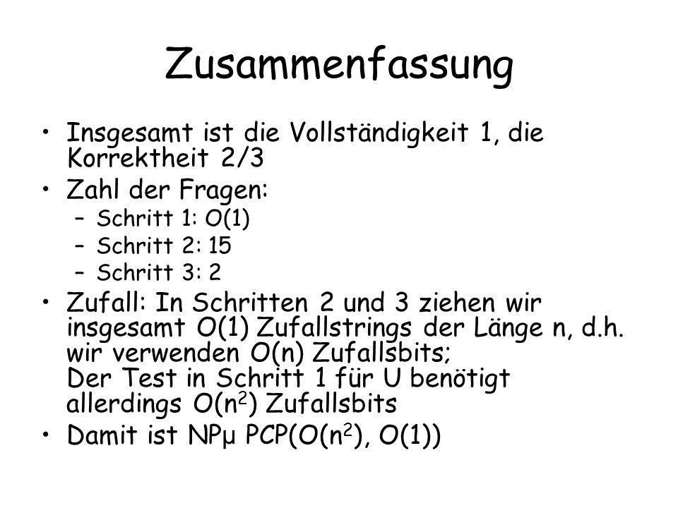 Zusammenfassung Insgesamt ist die Vollständigkeit 1, die Korrektheit 2/3 Zahl der Fragen: –Schritt 1: O(1) –Schritt 2: 15 –Schritt 3: 2 Zufall: In Sch