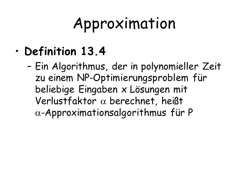 Approximation Definition 13.4 –Ein Algorithmus, der in polynomieller Zeit zu einem NP-Optimierungsproblem für beliebige Eingaben x Lösungen mit Verlus
