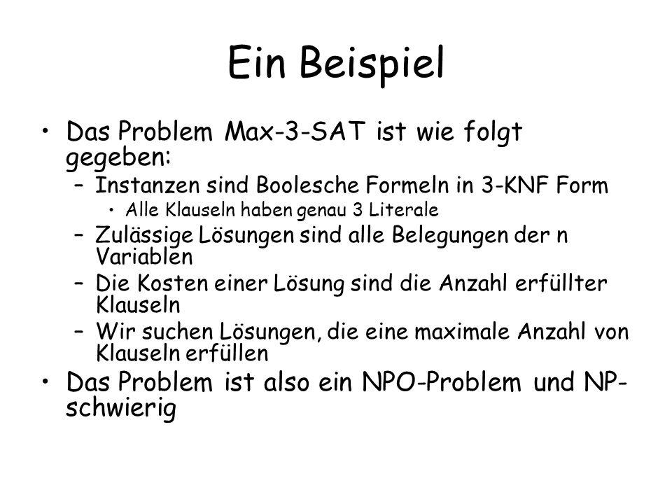 Ein Beispiel Das Problem Max-3-SAT ist wie folgt gegeben: –Instanzen sind Boolesche Formeln in 3-KNF Form Alle Klauseln haben genau 3 Literale –Zuläss