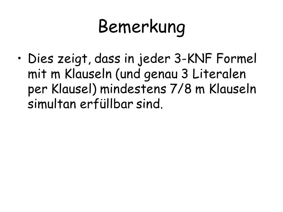Bemerkung Dies zeigt, dass in jeder 3-KNF Formel mit m Klauseln (und genau 3 Literalen per Klausel) mindestens 7/8 m Klauseln simultan erfüllbar sind.