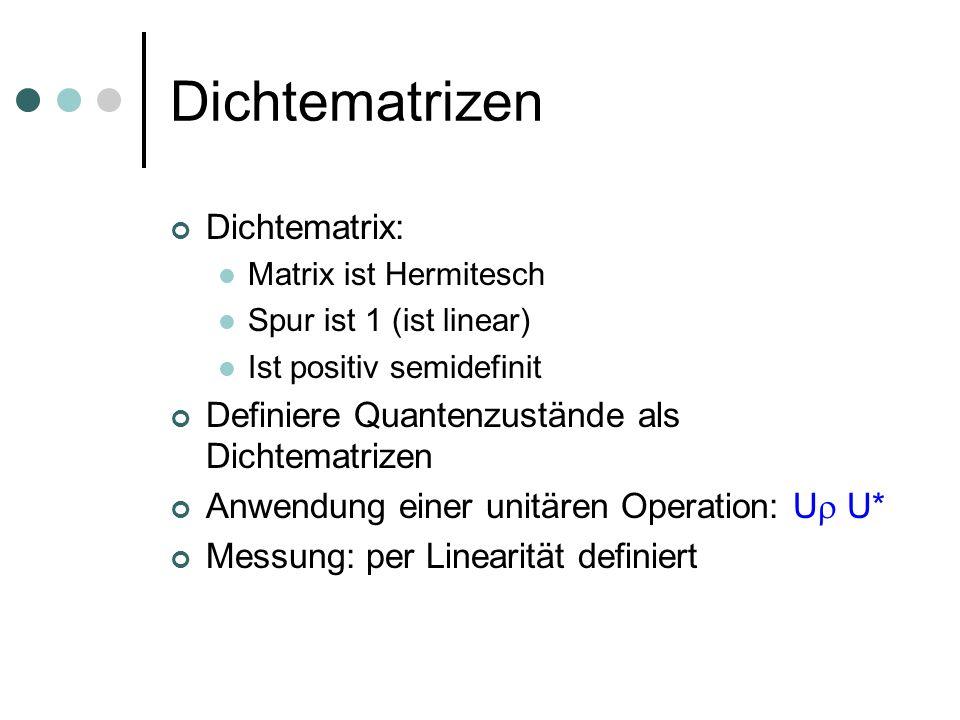 Dichtematrizen Dichtematrix: Matrix ist Hermitesch Spur ist 1 (ist linear) Ist positiv semidefinit Definiere Quantenzustände als Dichtematrizen Anwend