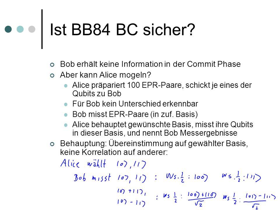 Ist BB84 BC sicher? Bob erhält keine Information in der Commit Phase Aber kann Alice mogeln? Alice präpariert 100 EPR-Paare, schickt je eines der Qubi