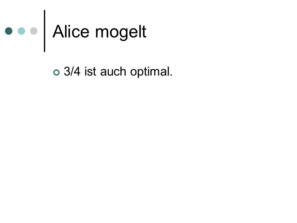 Alice mogelt 3/4 ist auch optimal.