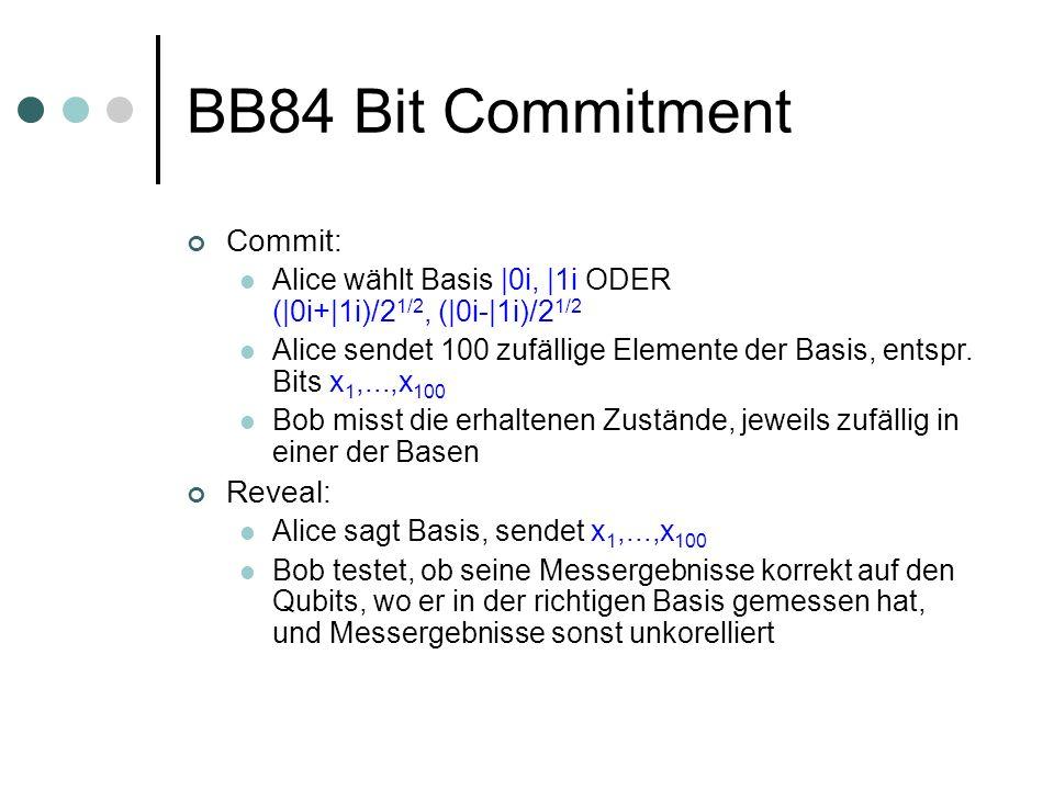 BB84 Bit Commitment Commit: Alice wählt Basis |0i, |1i ODER (|0i+|1i)/2 1/2, (|0i-|1i)/2 1/2 Alice sendet 100 zufällige Elemente der Basis, entspr. Bi
