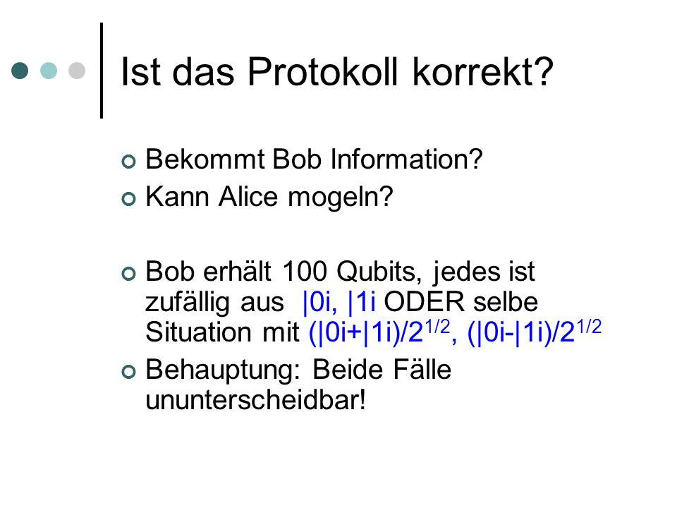 Ist das Protokoll korrekt? Bekommt Bob Information? Kann Alice mogeln? Bob erhält 100 Qubits, jedes ist zufällig aus |0i, |1i ODER selbe Situation mit