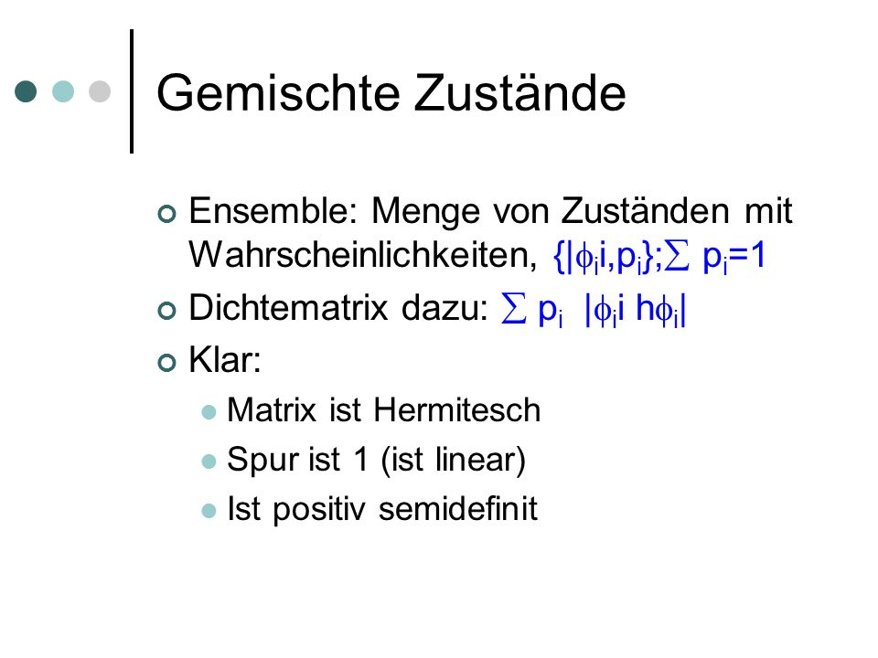 Dichtematrizen Dichtematrix: Matrix ist Hermitesch Spur ist 1 (ist linear) Ist positiv semidefinit Definiere Quantenzustände als Dichtematrizen Anwendung einer unitären Operation: U U* Messung: per Linearität definiert