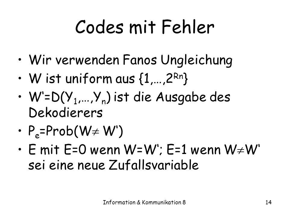 Information & Kommunikation 814 Codes mit Fehler Wir verwenden Fanos Ungleichung W ist uniform aus {1,…,2 Rn } W=D(Y 1,…,Y n ) ist die Ausgabe des Dekodierers P e =Prob(W W) E mit E=0 wenn W=W; E=1 wenn W W sei eine neue Zufallsvariable