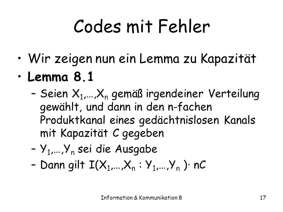Information & Kommunikation 817 Codes mit Fehler Wir zeigen nun ein Lemma zu Kapazität Lemma 8.1 –Seien X 1,…,X n gemäß irgendeiner Verteilung gewählt, und dann in den n-fachen Produktkanal eines gedächtnislosen Kanals mit Kapazität C gegeben –Y 1,…,Y n sei die Ausgabe –Dann gilt I(X 1,…,X n : Y 1,…,Y n ) · nC
