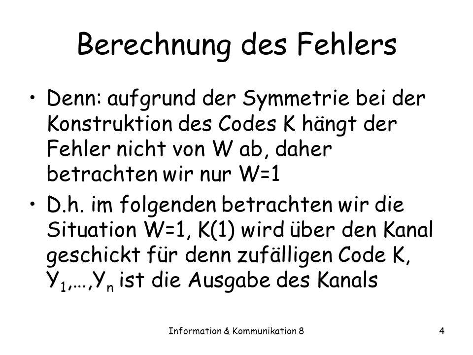 Information & Kommunikation 84 Berechnung des Fehlers Denn: aufgrund der Symmetrie bei der Konstruktion des Codes K hängt der Fehler nicht von W ab, daher betrachten wir nur W=1 D.h.