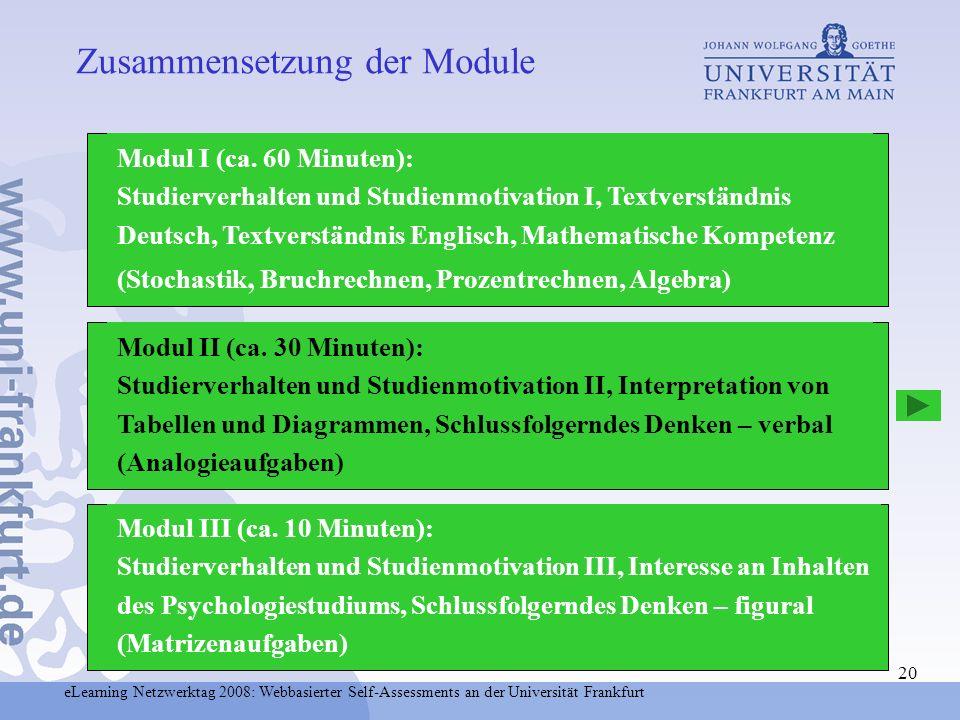 eLearning Netzwerktag 2008: Webbasierter Self-Assessments an der Universität Frankfurt 20 Modul I (ca. 60 Minuten): Studierverhalten und Studienmotiva