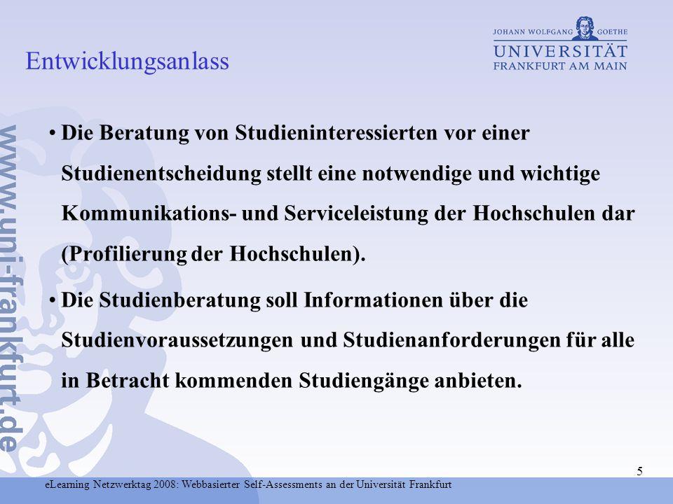 eLearning Netzwerktag 2008: Webbasierter Self-Assessments an der Universität Frankfurt 6 Studienberatung soll einen Vergleich der Fähigkeiten, der Bedürfnisse und Erwartungen des Einzelnen mit den Anforderungen des interessierenden Studienfaches ermöglichen.