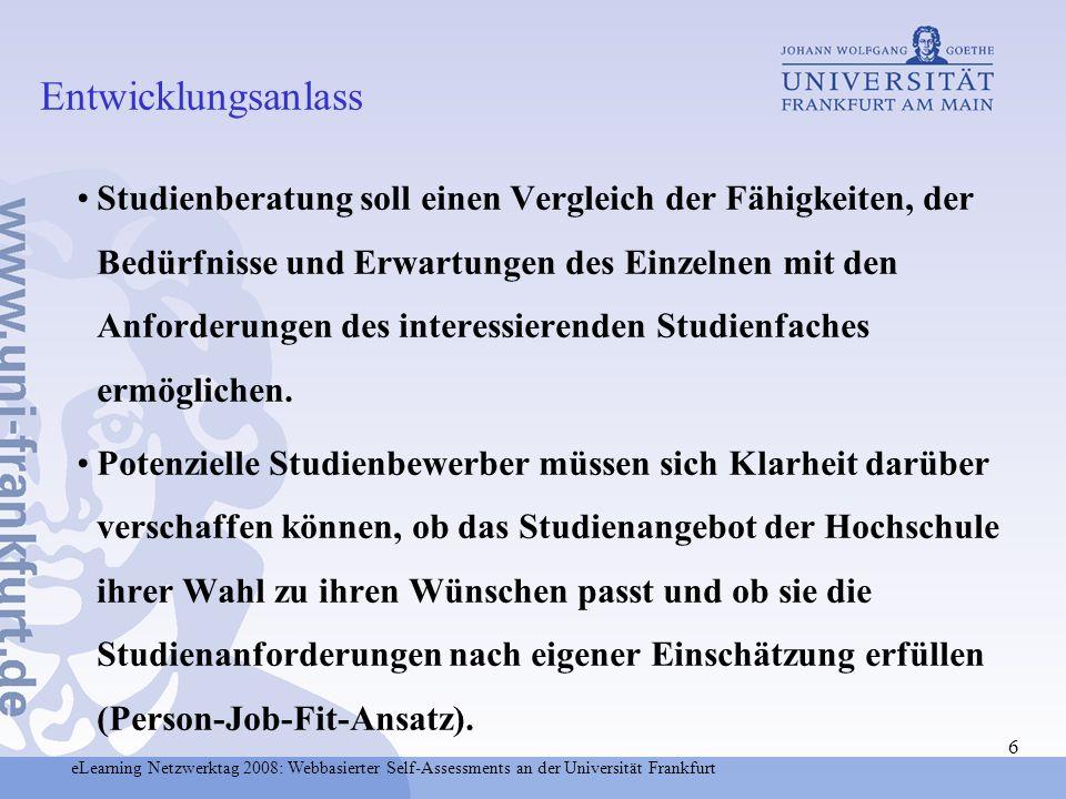 eLearning Netzwerktag 2008: Webbasierter Self-Assessments an der Universität Frankfurt 7 Entwicklung und Evaluation eines Konzeptes für die Beratung und Rückmeldung sowie für die Auswahl von Bewerbern für das Studium der Informatik und der Psychologie in Frankfurt.