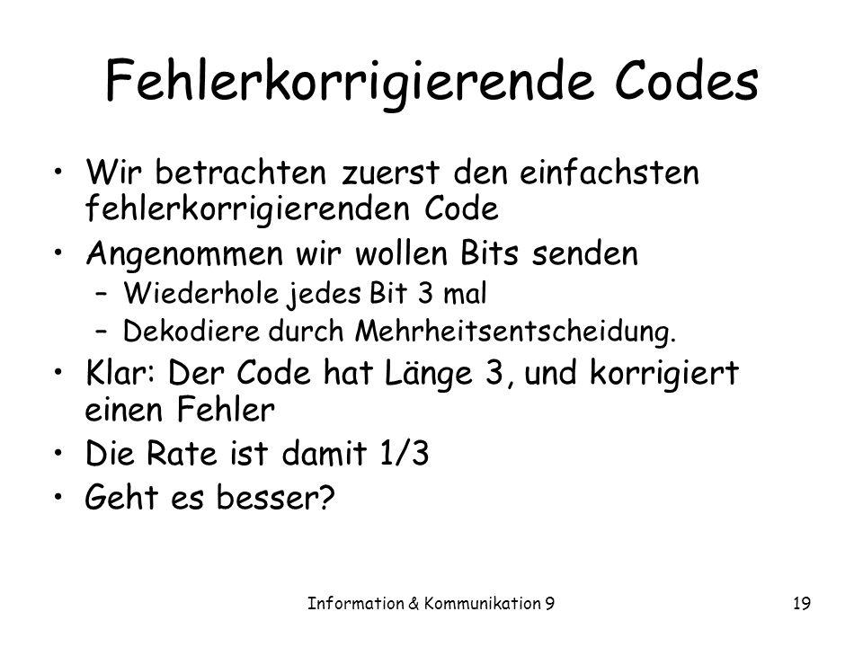 Information & Kommunikation 919 Fehlerkorrigierende Codes Wir betrachten zuerst den einfachsten fehlerkorrigierenden Code Angenommen wir wollen Bits s