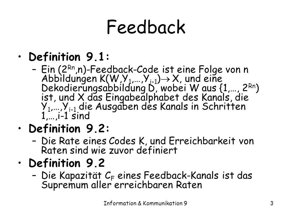 Information & Kommunikation 93 Feedback Definition 9.1: –Ein (2 Rn,n)-Feedback-Code ist eine Folge von n Abbildungen K(W,Y 1,…,Y i-1 ) X, und eine Dek