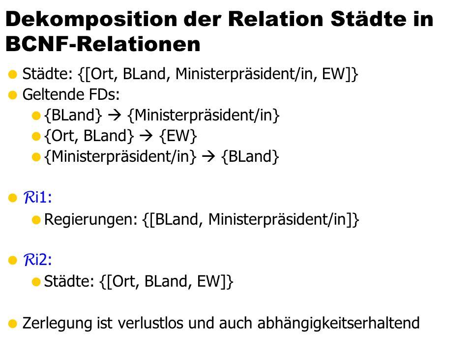 Dekomposition der Relation Städte in BCNF-Relationen Städte: {[Ort, BLand, Ministerpräsident/in, EW]} Geltende FDs: {BLand} {Ministerpräsident/in} {Or