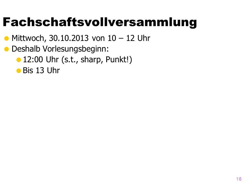 Fachschaftsvollversammlung Mittwoch, 30.10.2013 von 10 – 12 Uhr Deshalb Vorlesungsbeginn: 12:00 Uhr (s.t., sharp, Punkt!) Bis 13 Uhr 16