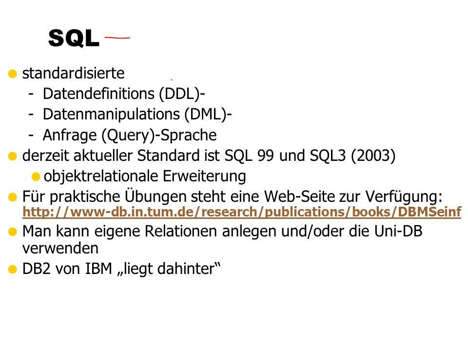 standardisierte -Datendefinitions (DDL)- -Datenmanipulations (DML)- -Anfrage (Query)-Sprache derzeit aktueller Standard ist SQL 99 und SQL3 (2003) objektrelationale Erweiterung Für praktische Übungen steht eine Web-Seite zur Verfügung: http://www-db.in.tum.de/research/publications/books/DBMSeinf http://www-db.in.tum.de/research/publications/books/DBMSeinf Man kann eigene Relationen anlegen und/oder die Uni-DB verwenden DB2 von IBM liegt dahinter SQL
