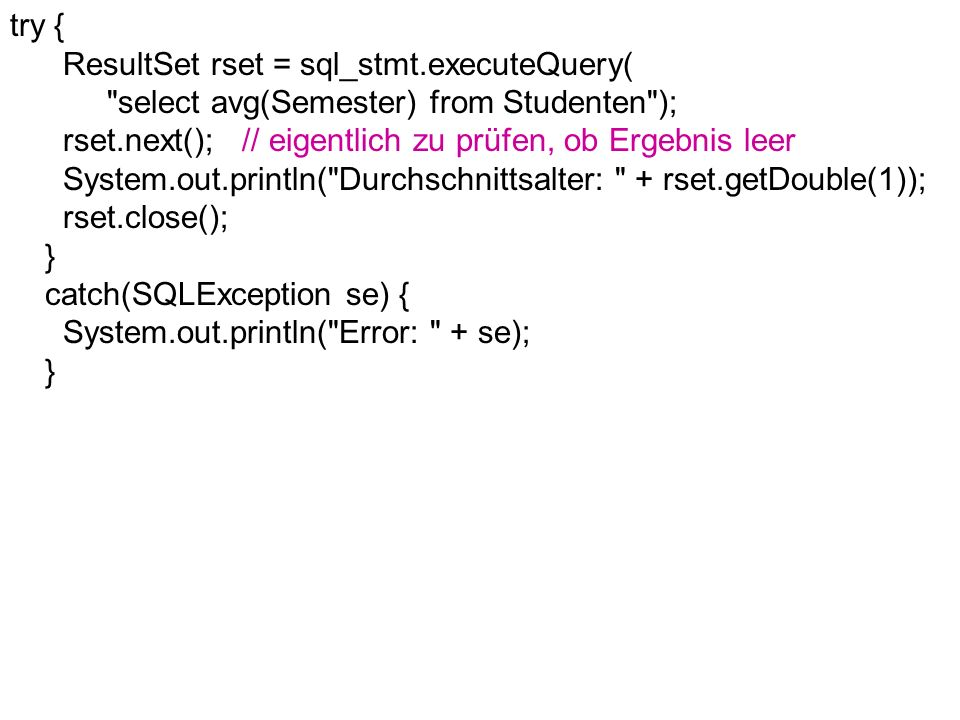 try { ResultSet rset = sql_stmt.executeQuery( select avg(Semester) from Studenten ); rset.next(); // eigentlich zu prüfen, ob Ergebnis leer System.out.println( Durchschnittsalter: + rset.getDouble(1)); rset.close(); } catch(SQLException se) { System.out.println( Error: + se); }