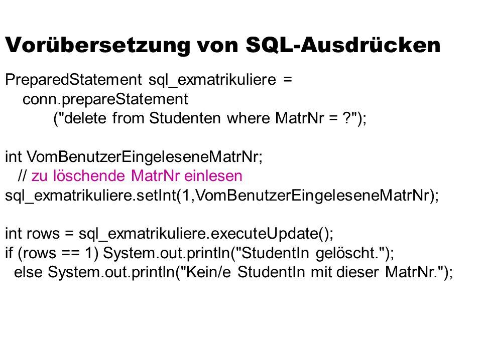 Vorübersetzung von SQL-Ausdrücken PreparedStatement sql_exmatrikuliere = conn.prepareStatement ( delete from Studenten where MatrNr = ); int VomBenutzerEingeleseneMatrNr; // zu löschende MatrNr einlesen sql_exmatrikuliere.setInt(1,VomBenutzerEingeleseneMatrNr); int rows = sql_exmatrikuliere.executeUpdate(); if (rows == 1) System.out.println( StudentIn gelöscht. ); else System.out.println( Kein/e StudentIn mit dieser MatrNr. );