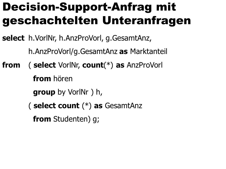 Decision-Support-Anfrag mit geschachtelten Unteranfragen select h.VorlNr, h.AnzProVorl, g.GesamtAnz, h.AnzProVorl/g.GesamtAnz as Marktanteil from ( select VorlNr, count(*) as AnzProVorl from hören group by VorlNr ) h, ( select count (*) as GesamtAnz from Studenten) g;
