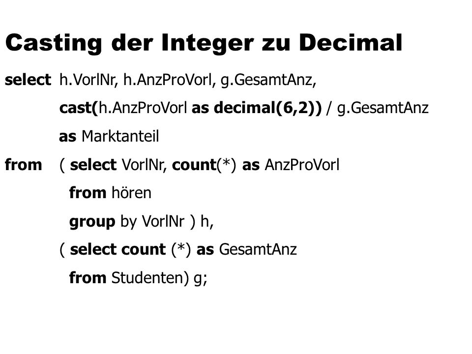 Casting der Integer zu Decimal select h.VorlNr, h.AnzProVorl, g.GesamtAnz, cast(h.AnzProVorl as decimal(6,2)) / g.GesamtAnz as Marktanteil from ( select VorlNr, count(*) as AnzProVorl from hören group by VorlNr ) h, ( select count (*) as GesamtAnz from Studenten) g;