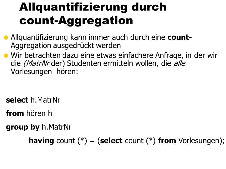 Allquantifizierung durch count-Aggregation Allquantifizierung kann immer auch durch eine count- Aggregation ausgedrückt werden Wir betrachten dazu eine etwas einfachere Anfrage, in der wir die (MatrNr der) Studenten ermitteln wollen, die alle Vorlesungen hören: select h.MatrNr from hören h group by h.MatrNr having count (*) = (select count (*) from Vorlesungen);