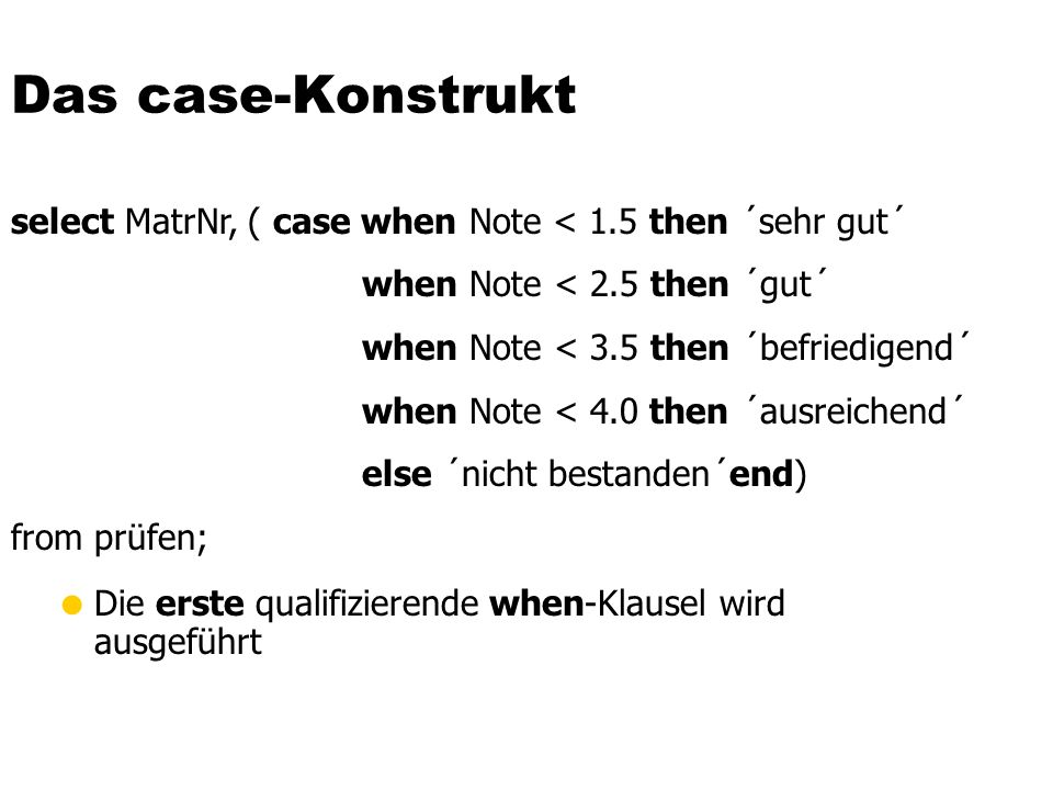Das case-Konstrukt Die erste qualifizierende when-Klausel wird ausgeführt select MatrNr, ( case when Note < 1.5 then ´sehr gut´ when Note < 2.5 then ´gut´ when Note < 3.5 then ´befriedigend´ when Note < 4.0 then ´ausreichend´ else ´nicht bestanden´end) from prüfen;