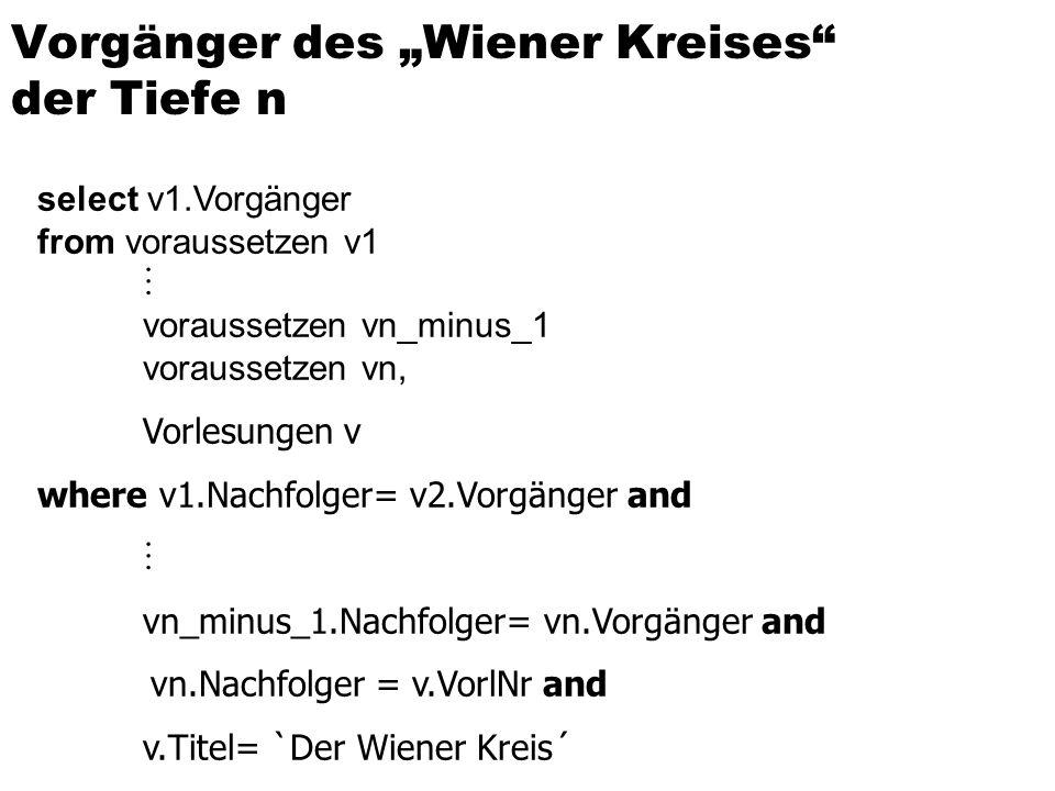 select v1.Vorgänger from voraussetzen v1 voraussetzen vn_minus_1 voraussetzen vn, Vorlesungen v where v1.Nachfolger= v2.Vorgänger and vn_minus_1.Nachfolger= vn.Vorgänger and vn.Nachfolger = v.VorlNr and v.Titel= `Der Wiener Kreis´ Vorgänger des Wiener Kreises der Tiefe n
