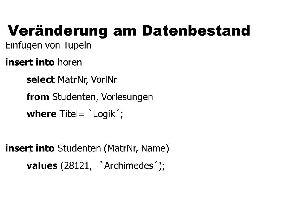 Veränderung am Datenbestand Einfügen von Tupeln insert into hören select MatrNr, VorlNr from Studenten, Vorlesungen where Titel= `Logik´; insert into Studenten (MatrNr, Name) values (28121, `Archimedes´);