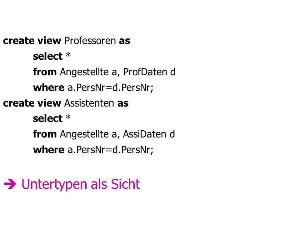 create view Professoren as select * from Angestellte a, ProfDaten d where a.PersNr=d.PersNr; create view Assistenten as select * from Angestellte a, AssiDaten d where a.PersNr=d.PersNr; Untertypen als Sicht