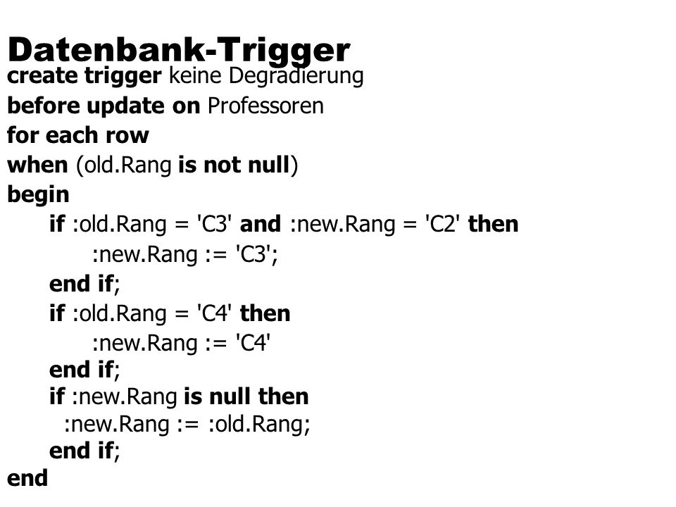 Datenbank-Trigger create trigger keine Degradierung before update on Professoren for each row when (old.Rang is not null) begin if :old.Rang = C3 and :new.Rang = C2 then :new.Rang := C3 ; end if; if :old.Rang = C4 then :new.Rang := C4 end if; if :new.Rang is null then :new.Rang := :old.Rang; end if; end