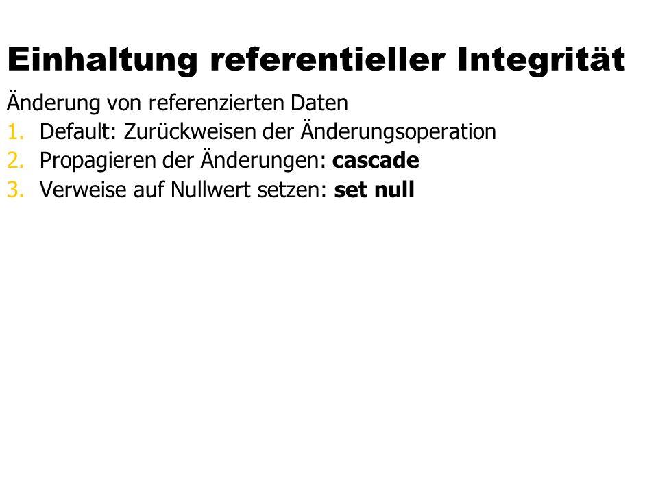 Einhaltung referentieller Integrität Änderung von referenzierten Daten 1.Default: Zurückweisen der Änderungsoperation 2.Propagieren der Änderungen: cascade 3.Verweise auf Nullwert setzen: set null