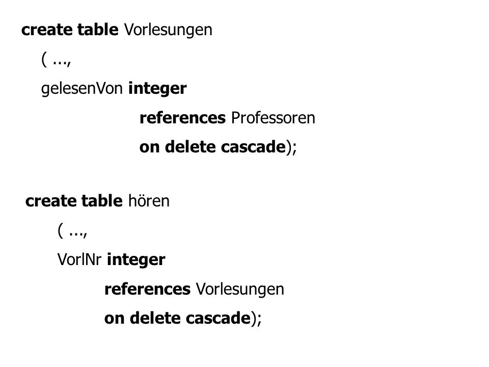 create table Vorlesungen (..., gelesenVon integer references Professoren on delete cascade); create table hören (..., VorlNr integer references Vorles