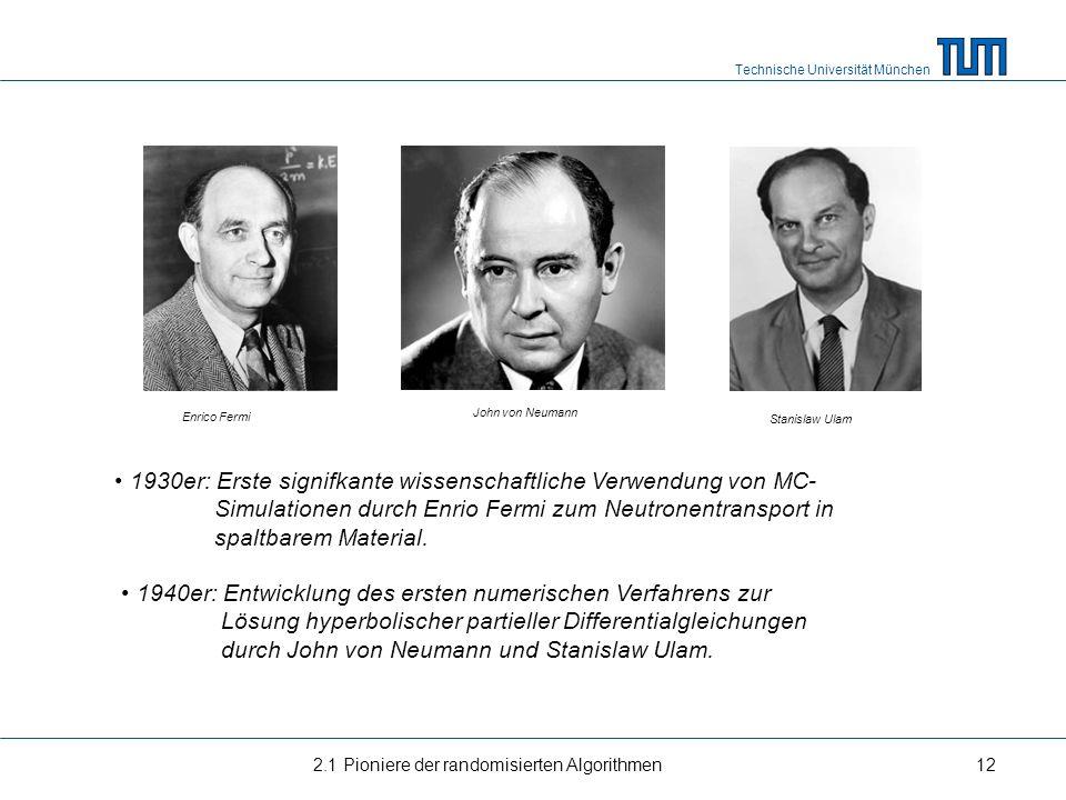 Technische Universität München 2.1 Pioniere der randomisierten Algorithmen12 Enrico Fermi John von Neumann Stanislaw Ulam 1930er: Erste signifkante wi