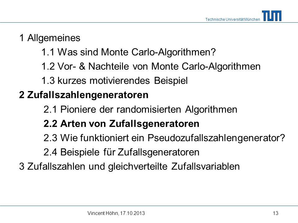 Technische Universität München Vincent Höhn, 17.10.201313 1 Allgemeines 1.1 Was sind Monte Carlo-Algorithmen? 1.2 Vor- & Nachteile von Monte Carlo-Alg