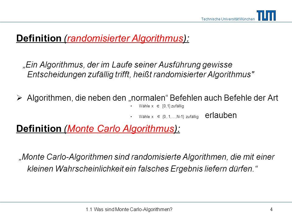 Technische Universität München Literatur: stochastische Algorithmen = Monte Carlo Algorithmen = randomisierte Algorithmen 1.1 Was sind Monte Carlo-Algorithmen?5 Randomisierter Algorithmus Las Vegas-Algorithmus Monte Carlo-Algorithmus Suchprobleme Entscheidungsprobleme Einseitiger Fehler Zweiseitiger Fehler