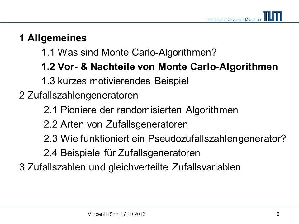Technische Universität München Vincent Höhn, 17.10.20136 1 Allgemeines 1.1 Was sind Monte Carlo-Algorithmen? 1.2 Vor- & Nachteile von Monte Carlo-Algo