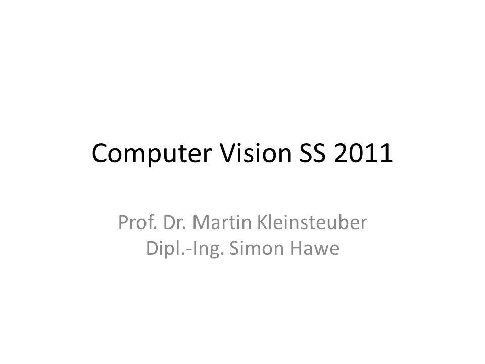 Computer Vision SS 2011 Prof. Dr. Martin Kleinsteuber Dipl.-Ing. Simon Hawe