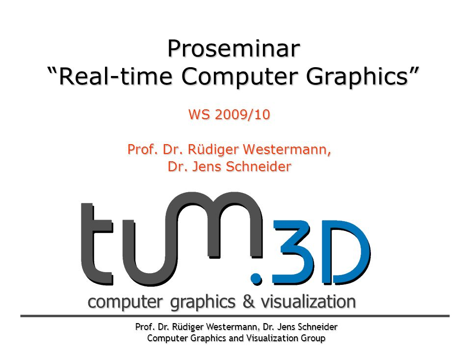 Prof. Dr. Rüdiger Westermann, Dr. Jens Schneider Computer Graphics and Visualization Group computer graphics & visualization Proseminar Real-time Comp
