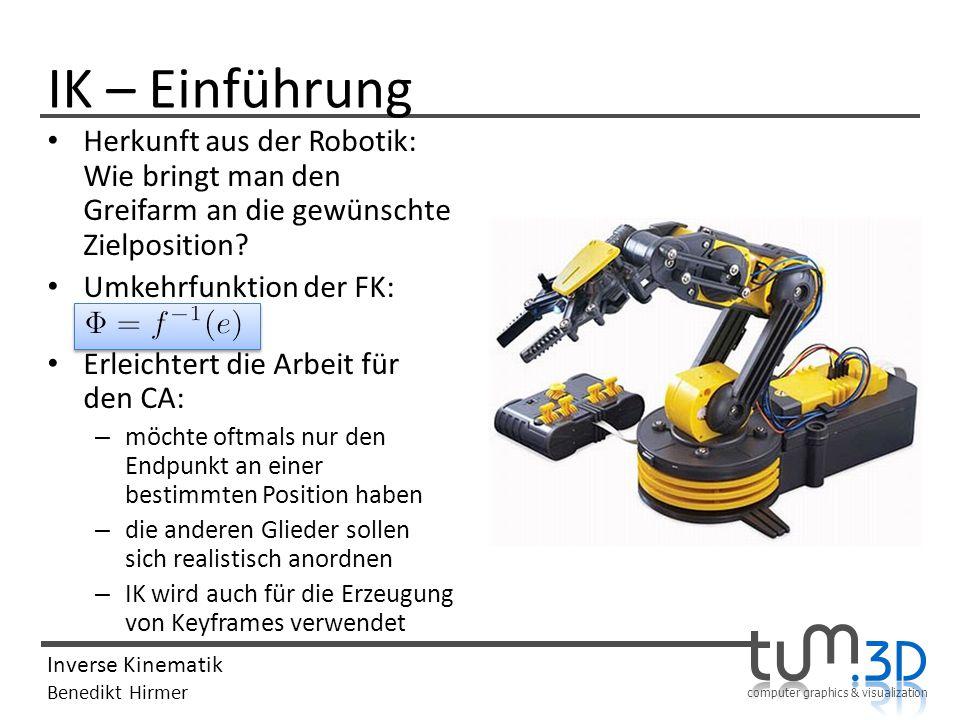 computer graphics & visualization Inverse Kinematik Benedikt Hirmer Herkunft aus der Robotik: Wie bringt man den Greifarm an die gewünschte Zielpositi