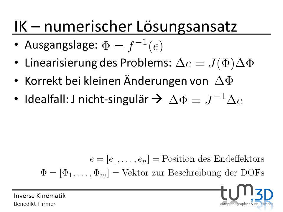 computer graphics & visualization Inverse Kinematik Benedikt Hirmer IK – numerischer Lösungsansatz Ausgangslage: Linearisierung des Problems: Korrekt