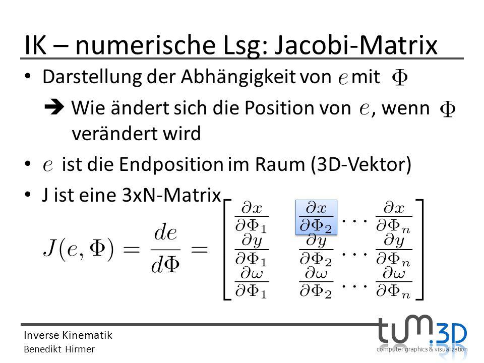 computer graphics & visualization Inverse Kinematik Benedikt Hirmer IK – numerische Lsg: Jacobi-Matrix Darstellung der Abhängigkeit von mit Wie ändert