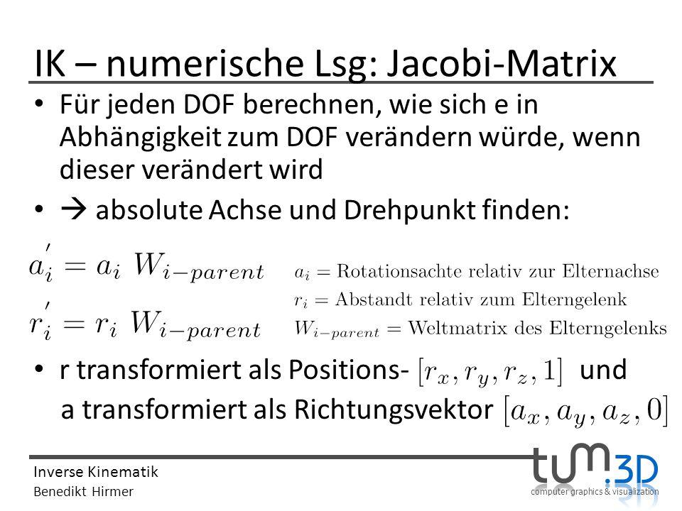 computer graphics & visualization Inverse Kinematik Benedikt Hirmer IK – numerische Lsg: Jacobi-Matrix Für jeden DOF berechnen, wie sich e in Abhängig