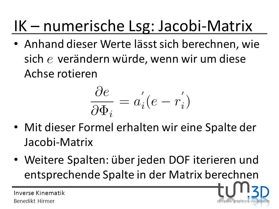 computer graphics & visualization Inverse Kinematik Benedikt Hirmer IK – numerische Lsg: Jacobi-Matrix Anhand dieser Werte lässt sich berechnen, wie s